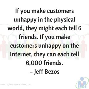 """If you make customers unhappy in the physical world, they might each tell 6 friends. If you make customers unhappy on the Internet, they can each tell 6,000 friends."""" – Jeff Bezos"""
